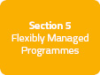 Section 5: Flexibly Managed Programmes